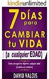 7 Días Para Cambiar Tu Vida. A Cualquier Edad, Sin Dinero Ni Contactos. (Spanish Edition)