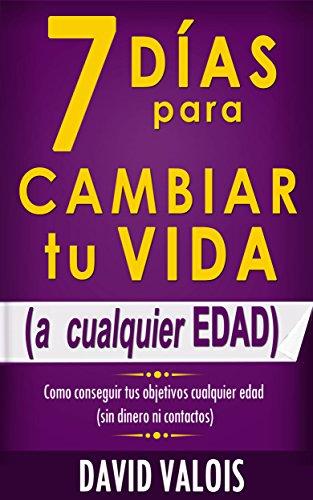 7 Días Para Cambiar Tu Vida. A Cualquier Edad, Sin Dinero Ni Contactos. (Spanish Edition), by David Valois