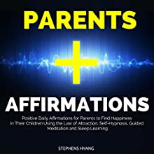 Parents Affirmations: Positive Daily Affirmations for Parents to Find Happiness in Their Children Using the Law of Attraction, Self-Hypnosis, Guided Meditation and Sleep Learning Audiobook by Stephens Hyang Narrated by Larry Oliver