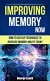 Improving Memory Now: How To Use NLP Tecnhiques To Increase Memory Ability Today (Neuro Linguistic Programming, Remember Everything, Increase memory, How To Remember)