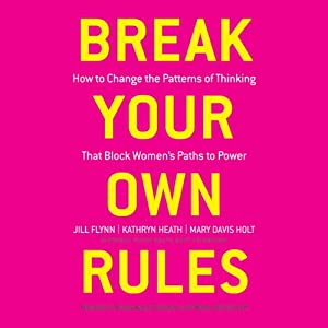 Break Your Own Rules: How to Change the Patterns of Thinking that Block Women's Paths to Power | [Jill Flynn, Kathryn Heath, Mary Davis Holt, Sharon Allen (foreword)]
