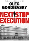 Next Stop Execution: The Autobiography of Oleg Gordievsky
