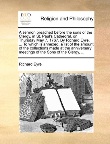 A sermon preached before the sons of the Clergy, in St. Paul's Cathedral, on Thursday May 7, 1767. By Richard Eyre, ... To which is annexed, a list of ... meetings of the Sons of the Clergy, ...
