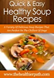 Soup Recipes: A Variety Of Delicious Soup Recipes That Are Perfect On The Chilliest Of Days (Quick & Easy Recipes)