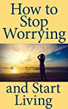img - for How to Stop Worrying and Start Living: A Short Guide to Living a Better Life book / textbook / text book