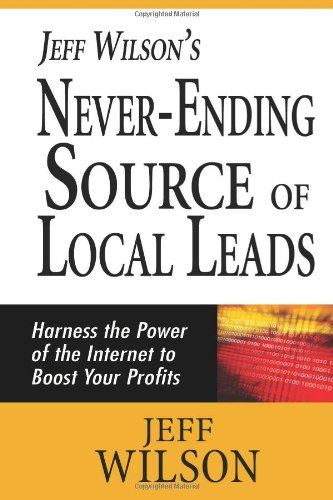 Jeff Wilson'S Never-Ending Source Of Local Leads: Harness The Power Of The Internet To Boost Your Profits