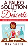 A Paleo Solution To Desserts: 20 days of heavenly desserts for christmas (paleo desserts) (Paleo cooking)