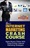 The Internet Marketing Crash Course - Make Money Online With These Proven Internet Marketing Strategies
