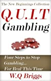 Q.U.I.T Gambling: Advice On How To Quit Gambling In 4 Easy Steps (New Beginnings Collection)