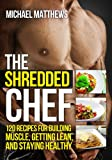 The Shredded Chef: 120 Recipes for Building Muscle, Getting Lean, and Staying Healthy (Healthy Cookbook, Healthy Recipes, Bodybuilding Cookbook, Clean ... Recipes, Fitness Cookbook) (English Edition)
