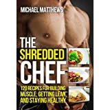 The Shredded Chef: 120 Recipes for Building Muscle, Getting Lean, and Staying Healthy (The Build Muscle, Get Lean, and Stay Healthy Series) ~ Michael Matthews