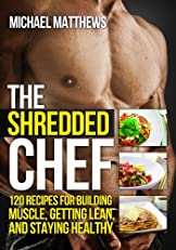 The Shredded Chef: 120 Recipes for Building Muscle, Getting Lean, and Staying Healthy (The Build Healthy Muscle Series)
