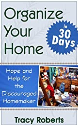 Organize Your Home in 30 Days - Hope & Help for the Discouraged Homemaker