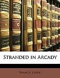 [(Stranded in Arcady )] [Author: Francis Lynde] [Jan-2010]