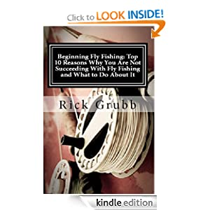 Beginning Fly Fishing: Top 10 Reasons Why You Are Not Succeeding With Fly Fishing and What to Do About It