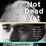 Not Dead Yet: A Feisty Bohemian Explores the Art of Growing Old | Herbert Gold