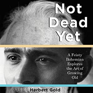 Not Dead Yet: A Feisty Bohemian Explores the Art of Growing Old | [Herbert Gold]