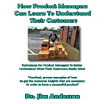 How Product Managers Can Learn to Understand Their Customers: Techniques for Product Managers to Better Understand What Their Customers Really Want   Jim Anderson