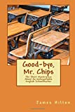 Good-bye, Mr. Chips: The Short Masterpiece About An Unforgettable English Schoolteacher