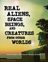 Real Aliens, Space Beings, and Creatures from Other Worlds Brad Steiger and  Sherry Steiger