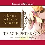 A Lady of High Regard (       UNABRIDGED) by Tracie Peterson Narrated by Barbara Caruso