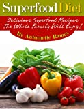 Superfoods: Amazing And Delicious Superfood Diet Recipes For Increased Health And Energy!