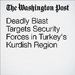 Deadly Blast Targets Security Forces in Turkey's Kurdish Region | Brian Murphy
