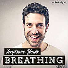 Improve Your Breathing: Breathe Fully & Deeply with Subliminal Messages  by Subliminal Guru Narrated by Subliminal Guru