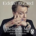 Believe Me: A Memoir of Love, Death and Jazz Chickens Audiobook by Eddie Izzard Narrated by Eddie Izzard