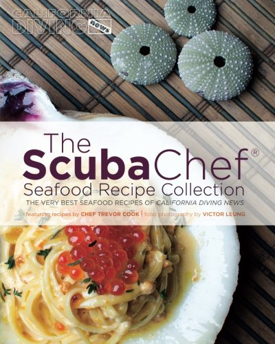 The Scuba Chef Seafood Recipe Collection: The Very Best Seafood Recipes of California Diving News (Volume 2) by Chef Trevor Cook