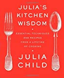Julia's Kitchen Wisdom: Essential Techniques and Recipes from a Lifetime of Cooking (0375711856) by Julia Child