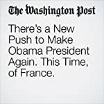 There's a New Push to Make Obama President Again. This Time, of France. | Adam Taylor