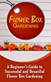 Flower Box Gardening: A Beginners Guide To Successful And Beautiful Flower Box Gardening