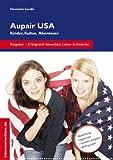 Aupair USA: Kinder, Kultur, Abenteuer: Tipps für ein gelungenes Jahr in Amerika (Jobs, Praktika, Studium)