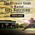 The Ultimate Guide to Martial Arts Nutrition: Maximize Your Potential Audiobook by Joseph Correa Narrated by Andrea Erickson
