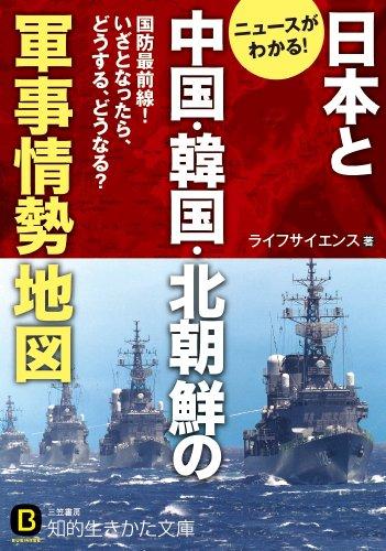 日本と中国・韓国・北朝鮮の軍事情勢地図: 国防最前線!いざとなったら、どうする、どうなる? (知的生きかた文庫)