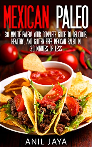 Mexican Paleo: 30 Minute Paleo! Your Complete Guide to Delicious, Healthy, and Gluten Free Mexican Paleo in 30 Minutes or Less (Paleo - Mexican Paleo - Gluten Free - Primal - Grain Free) by Anil Jaya