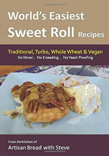 World's Easiest Sweet Roll Recipes (No Mixer... No-Kneading... No Yeast Proofing): From the Kitchen of Artisan Bread with Steve