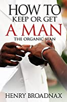 How To Keep Or Get A Man: The Organic Man