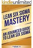 Lean Six Sigma: Mastery - An Advanced Guide To Lean Six Sigma (Lean, Lean Six Sigma, Lean Six Sigma Healthcare, Lean Six Sigma Black Belt) (English Edition)