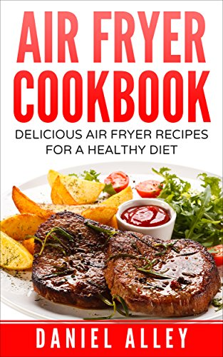 Air Fryer Cookbook: Delicious Air Fryer Recipes For A Healthy Diet (Delicious, Recipes, Easy, Simple, Air Fryer Cookbook) by Daniel Alley