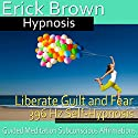 Liberate Guilt and Fear Self-Hypnosis: Release the Past & Free Yourself, Guided Meditation, Self Hypnosis, Binaural Beats Speech by  Erick Brown Hypnosis Narrated by  Erick Brown Hypnosis