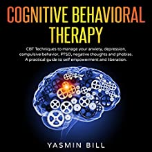 Cognitive Behavioral Therapy: CBT Techniques to Manage Your Anxiety, Depression, Compulsive Behavior, PTSD, Negative Thoughts and Phobias Audiobook by Yasmin Bill Narrated by Jeannette Lehr