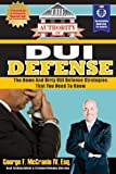 The Authority On DUI Defense: The Down And Dirty DUI Defense Strategies That You Need To Know