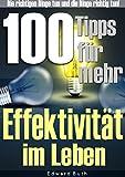 100 Tipps f�r mehr Effektivit�t im Leben: Die richtigen Dinge tun und die Dinge richtig tun. Steigern Sie Ihre Effektivit�t und Effizienz!