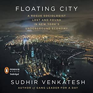 Floating City: A Rogue Sociologist Lost and Found in New York's Underground Economy | [Sudhir Venkatesh]