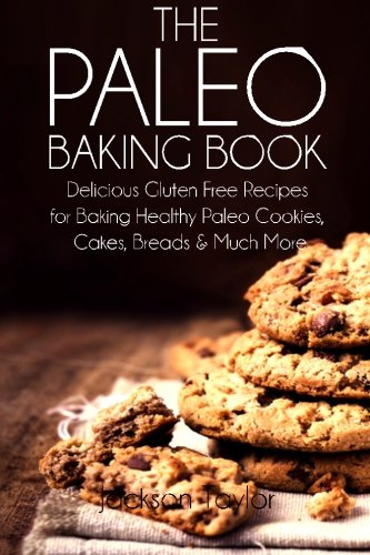 The Paleo Baking Book: Delicious Gluten Free Recipes for Baking Healthy Paleo Cookies, Cakes, Breads and Much More by Jackson Taylor