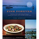 Fish Forever: The Definitive Guide to Understanding, Selecting, and Preparing Healthy, Delicious, and Environmentally Sustainable Seafood ~ Paul Johnson