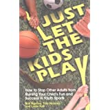 Just Let the Kids Play: How to Stop Other Adults from Ruining Your Child's Fun and Success in Youth Sports ~ Bob Bigelow