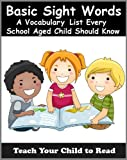 Basic Sight Words: A Vocabulary List of Over 300 Words Every School Aged Child Should Know (Teach Your Child To Read)